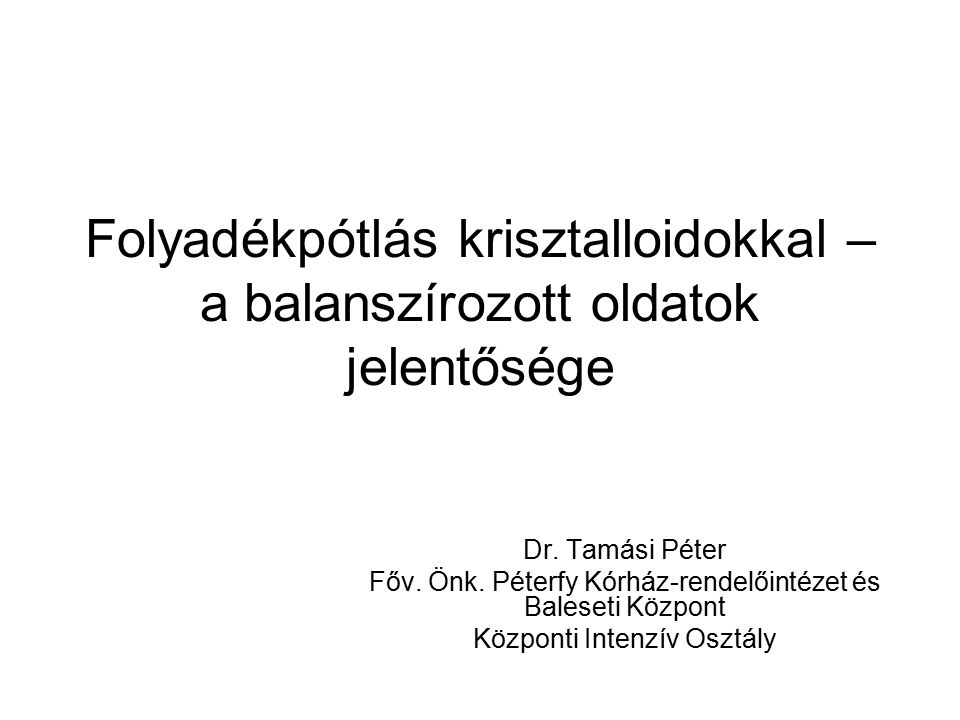Folyadékpótlás krisztalloidokkal – a balanszírozott oldatok jelentősége Dr. Tamási Péter Főv. Önk. Péterfy Kórház-rendelőintézet és Baleseti Központ K