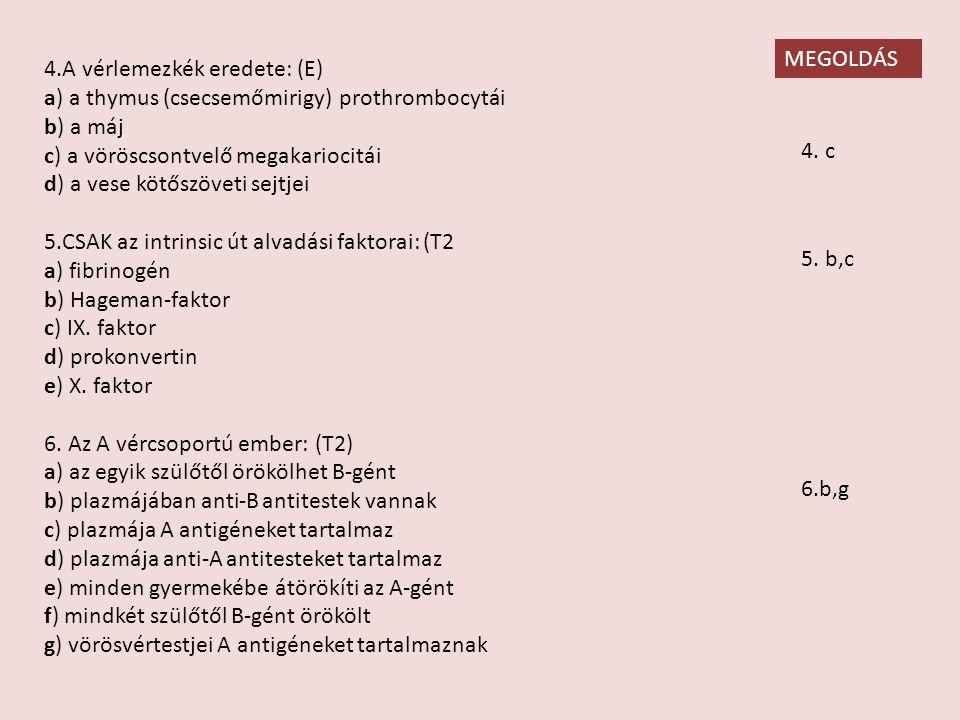 4.A vérlemezkék eredete: (E) a) a thymus (csecsemőmirigy) prothrombocytái b) a máj c) a vöröscsontvelő megakariocitái d) a vese kötőszöveti sejtjei 5.CSAK az intrinsic út alvadási faktorai: (T2 a) fibrinogén b) Hageman-faktor c) IX.