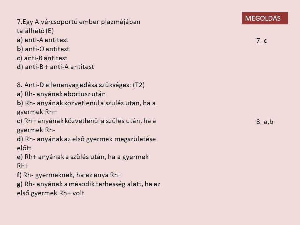 7.Egy A vércsoportú ember plazmájában található (E) a) anti-A antitest b) anti-O antitest c) anti-B antitest d) anti-B + anti-A antitest 8.