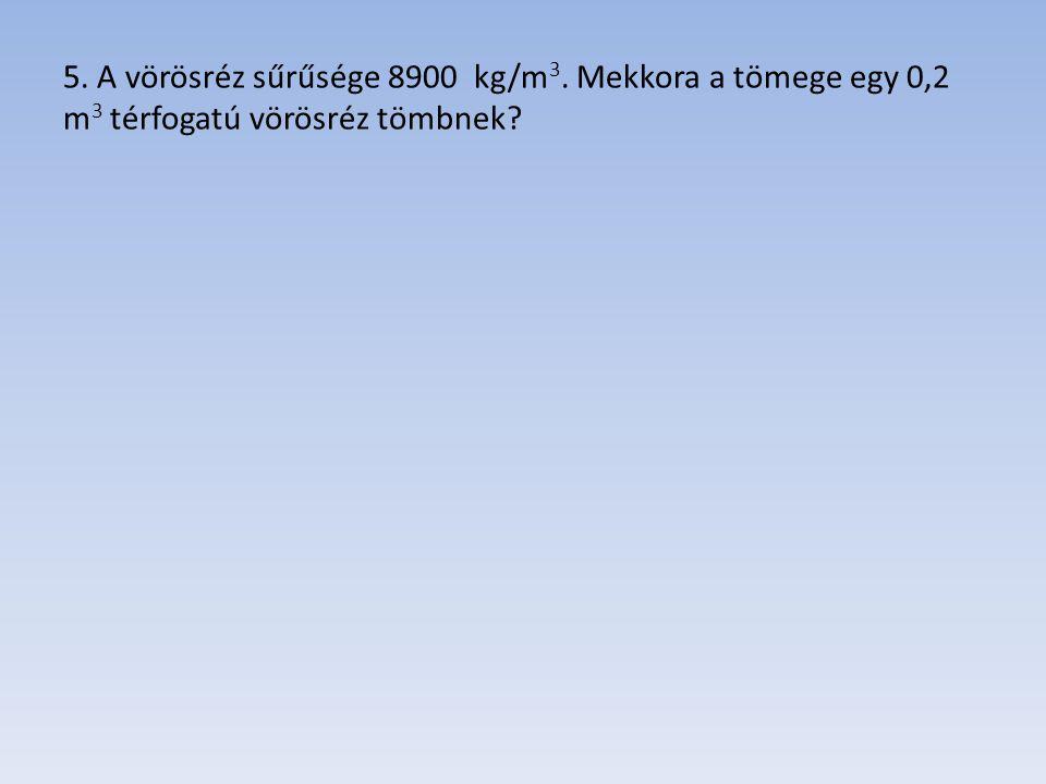 5. A vörösréz sűrűsége 8900 kg/m 3. Mekkora a tömege egy 0,2 m 3 térfogatú vörösréz tömbnek?