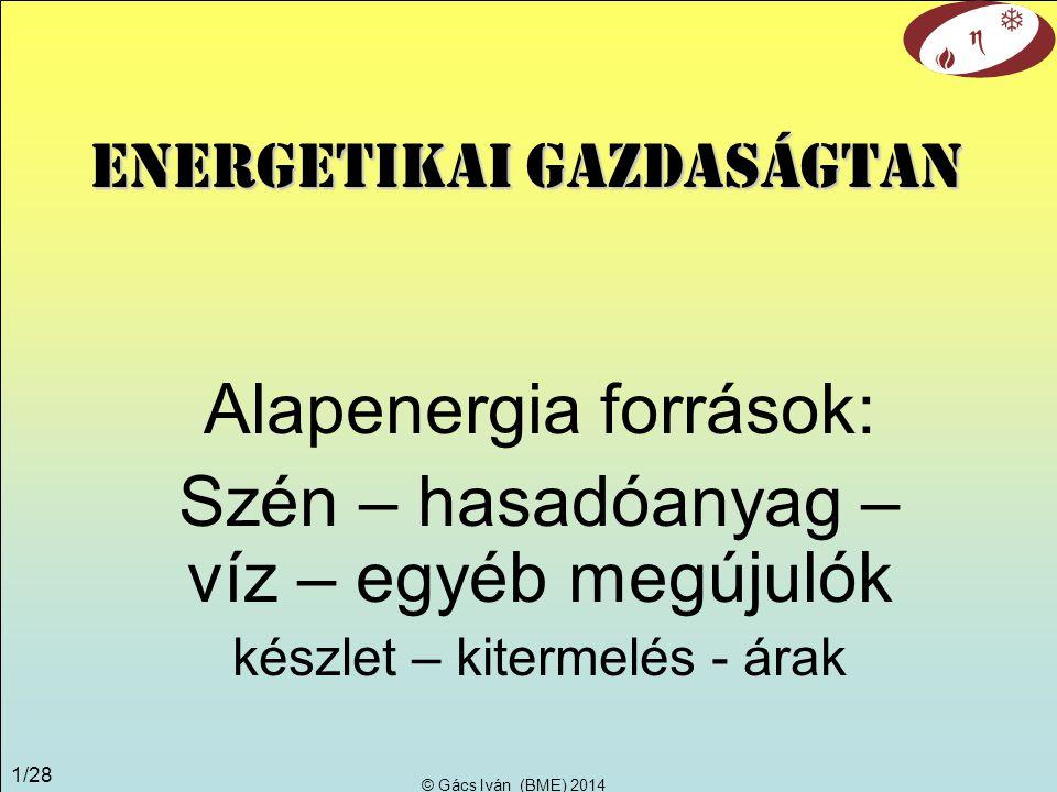 © Gács Iván (BME) 2014 1/28 Alapenergia források: Szén – hasadóanyag – víz – egyéb megújulók készlet – kitermelés - árak Energetikai gazdaságtan