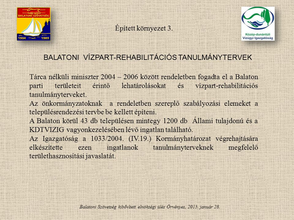 Balatoni Szövetség kibővített elnökségi ülés Örvényes, 2015. január 28. BALATONI VÍZPART-REHABILITÁCIÓS TANULMÁNYTERVEK Tárca nélküli miniszter 2004 –