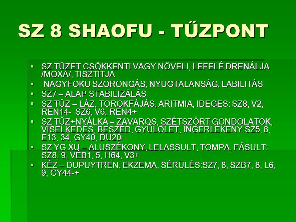 SZ 8 SHAOFU - TŰZPONT  SZ TÜZET CSÖKKENTI VAGY NÖVELI, LEFELÉ DRENÁLJA /MOXA/, TISZTÍTJA  NAGYFOKU SZORONGÁS, NYUGTALANSÁG, LABILITÁS  SZ7 – ALAP S