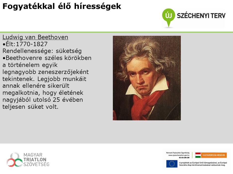 Fogyatékkal élő hírességek Ludwig van Beethoven Élt:1770-1827 Rendellenessége: süketség Beethovenre széles körökben a történelem egyik legnagyobb zene