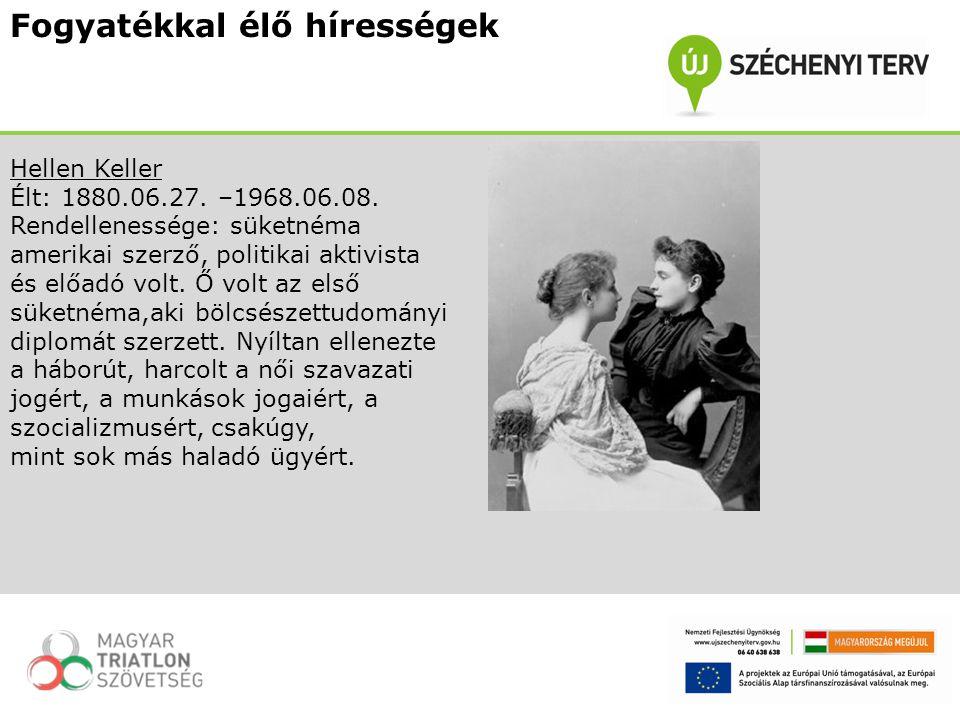 Fogyatékkal élő hírességek Hellen Keller Élt: 1880.06.27. –1968.06.08. Rendellenessége: süketnéma amerikai szerző, politikai aktivista és előadó volt.