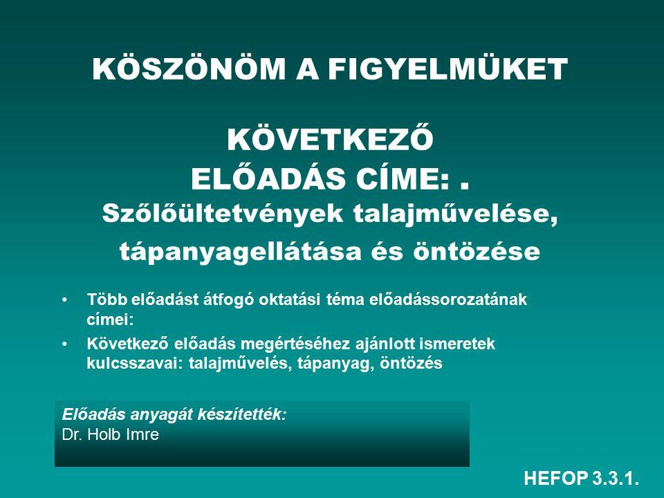 HEFOP 3.3.1. Előadás anyagát készítették: Dr. Holb Imre KÖSZÖNÖM A FIGYELMÜKET KÖVETKEZŐ ELŐADÁS CÍME:. Szőlőültetvények talajművelése, tápanyagellátá