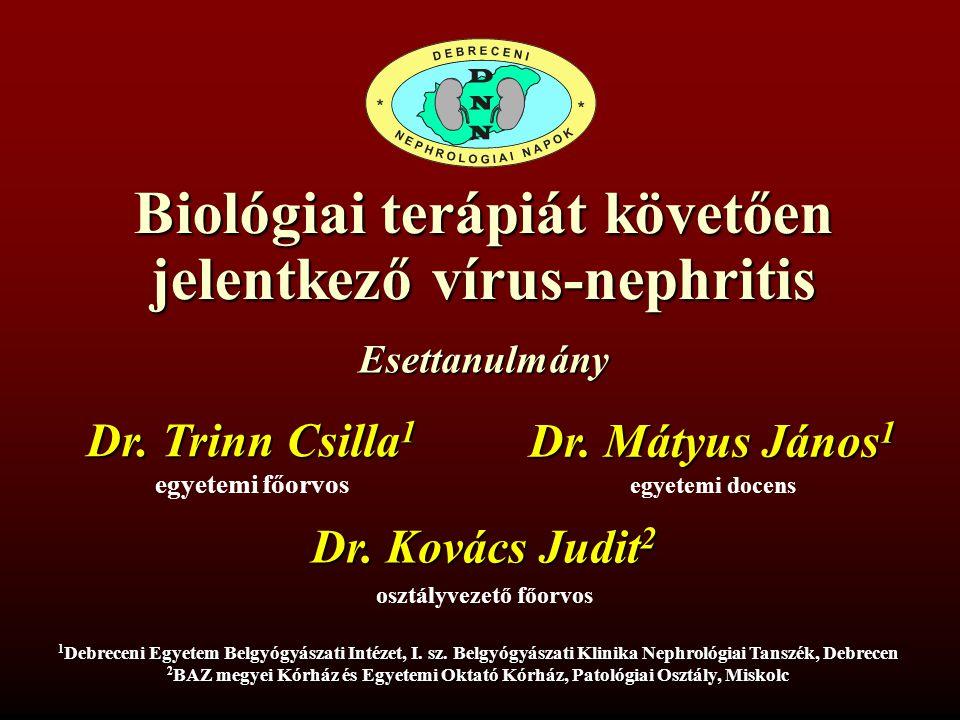 Biológiai terápiát követően jelentkező vírus-nephritis Dr. Trinn Csilla 1 egyetemi főorvos 1 Debreceni Egyetem Belgyógyászati Intézet, I. sz. Belgyógy