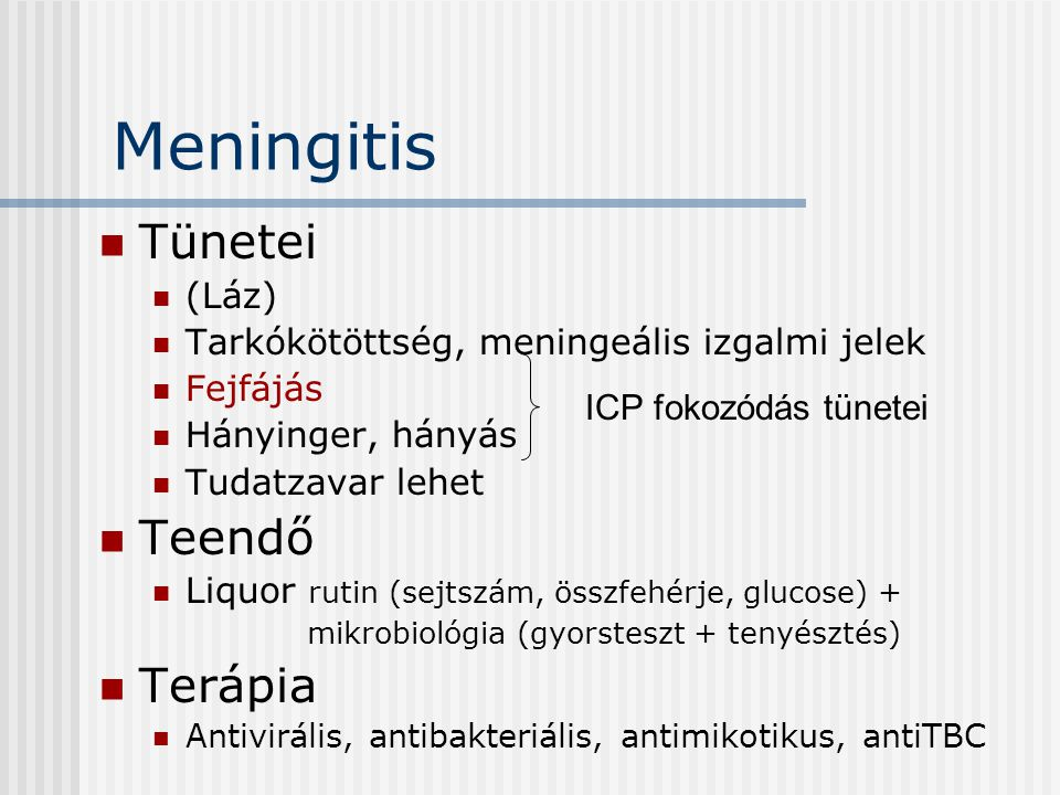 Meningitis Tünetei (Láz) Tarkókötöttség, meningeális izgalmi jelek Fejfájás Hányinger, hányás Tudatzavar lehet Teendő Liquor rutin (sejtszám, összfehé
