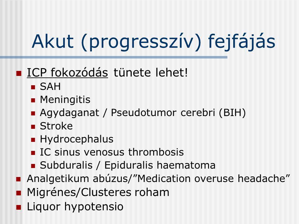 Akut (progresszív) fejfájás ICP fokozódás tünete lehet! SAH Meningitis Agydaganat / Pseudotumor cerebri (BIH) Stroke Hydrocephalus IC sinus venosus th