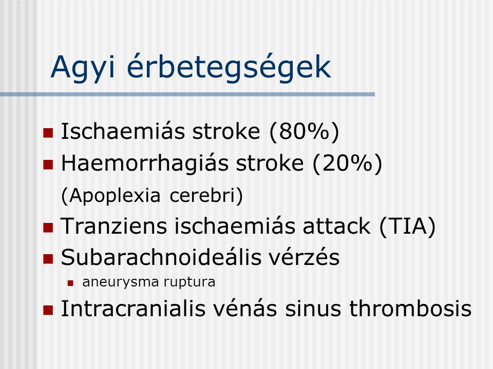 Agyi érbetegségek Ischaemiás stroke (80%) Haemorrhagiás stroke (20%) (Apoplexia cerebri) Tranziens ischaemiás attack (TIA) Subarachnoideális vérzés an