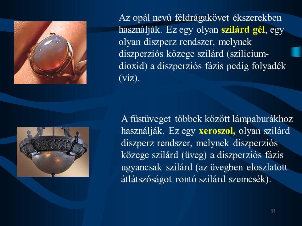 11 Az opál nevű féldrágakövet ékszerekben használják. Ez egy olyan szilárd gél, egy olyan diszperz rendszer, melynek diszperziós közege szilárd (szili