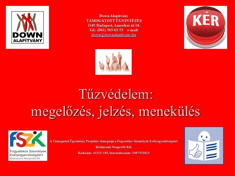 Tűzvédelem: megelőzés, jelzés, menekülés Down Alapítvány TÁMOGATOTT ÜGYINTÉZÉS 1145 Budapest, Amerikai út 14. Tel.: (061) 363-63-53 e-mail: down@downa