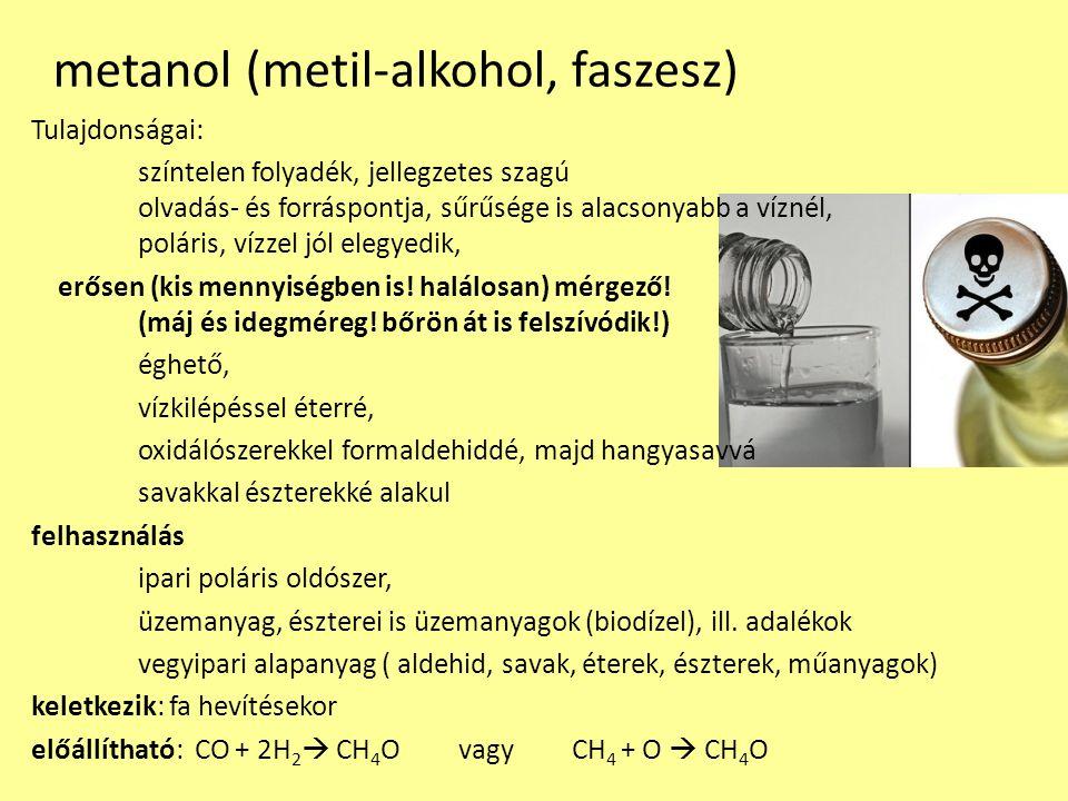 etanol (etil-alkohol, borszesz) Tulajdonságai: színtelen folyadék, jellegzetes szagú olvadás- és forráspontja, sűrűsége is alacsonyabb a víznél, poláris (víz) és apoláris (benzin) oldószerekkel is jól elegyedik, nedvszívó mérgező (nagy mennyiségben, tartós fogyasztás a máj és idegkárosító!) nálunk: legális drog, erős függőséget okoz.
