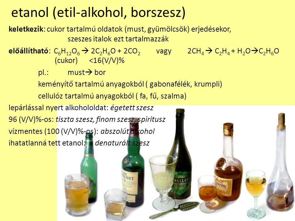 etanol (etil-alkohol, borszesz) keletkezik: cukor tartalmú oldatok (must, gyümölcsök) erjedésekor, szeszes italok ezt tartalmazzák előállítható: C 6 H 12 O 6  2C 2 H 6 O + 2CO 2 vagy 2CH 4  C 2 H 4 + H 2 O  C 2 H 6 O (cukor) <16(V/V)% pl.:must  bor keményítő tartalmú anyagokból ( gabonafélék, krumpli) cellulóz tartalmú anyagokból ( fa, fű, szalma) lepárlással nyert alkohololdat: égetett szesz 96 (V/V)%-os: tiszta szesz, finom szesz, spiritusz vízmentes (100 (V/V)%-os): abszolút alkohol ihatatlanná tett etanol: a denaturált szesz