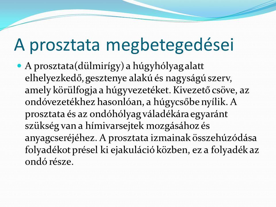 A prosztata megbetegedései A prosztata(dülmirígy) a húgyhólyag alatt elhelyezkedő, gesztenye alakú és nagyságú szerv, amely körülfogja a húgyvezetéket