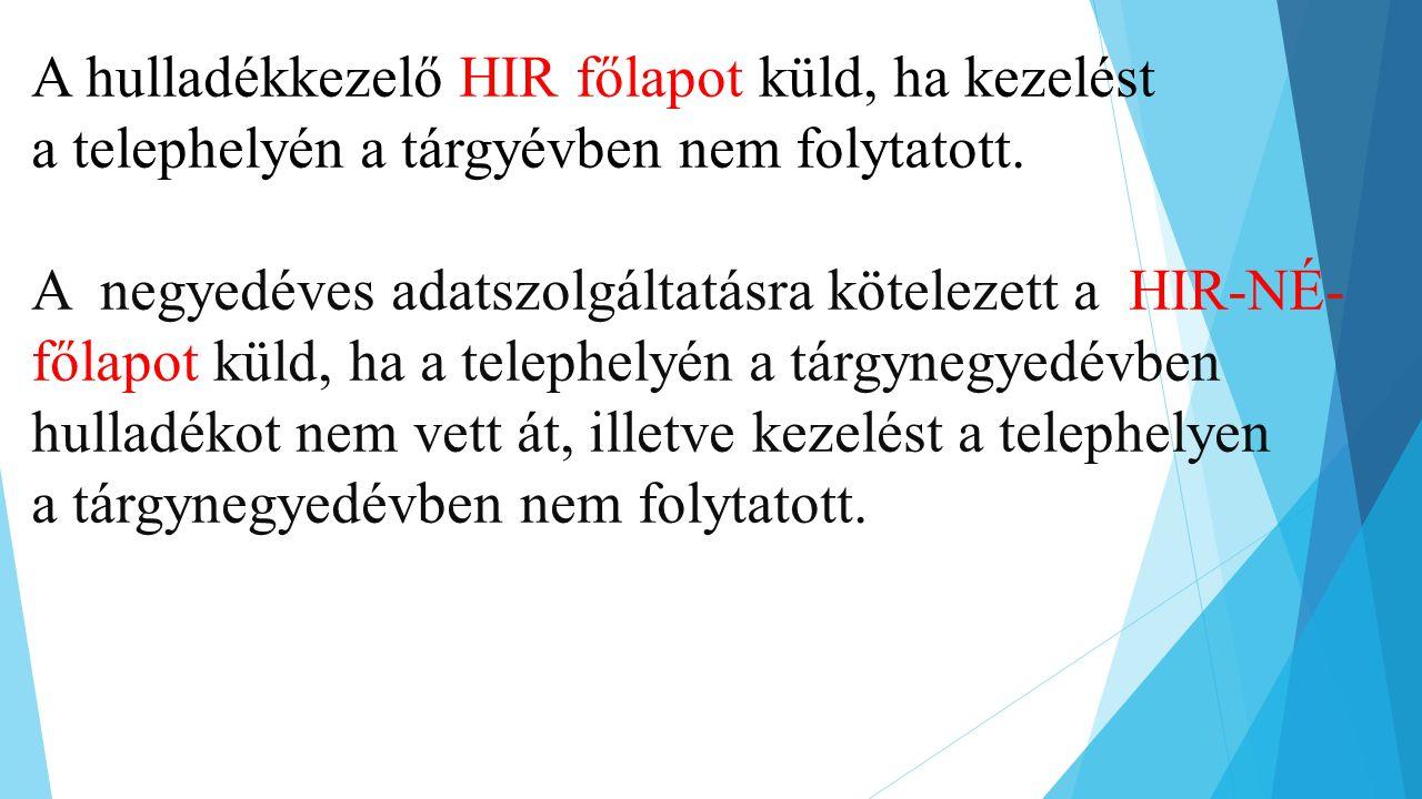 A hulladékkezelő HIR főlapot küld, ha kezelést a telephelyén a tárgyévben nem folytatott. A negyedéves adatszolgáltatásra kötelezett a HIR-NÉ- főlapot