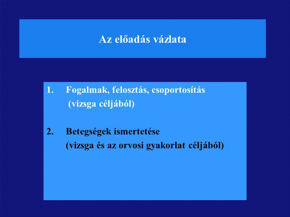 Az előadás vázlata 1.Fogalmak, felosztás, csoportosítás (vizsga céljából) 2. Betegségek ismertetése (vizsga és az orvosi gyakorlat céljából)