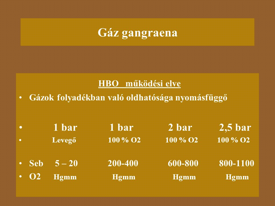 Gáz gangraena HBO működési elve Gázok folyadékban való oldhatósága nyomásfüggő 1 bar 1 bar 2 bar 2,5 bar Levegő 100 % O2 100 % O2 100 % O2 Seb 5 – 20