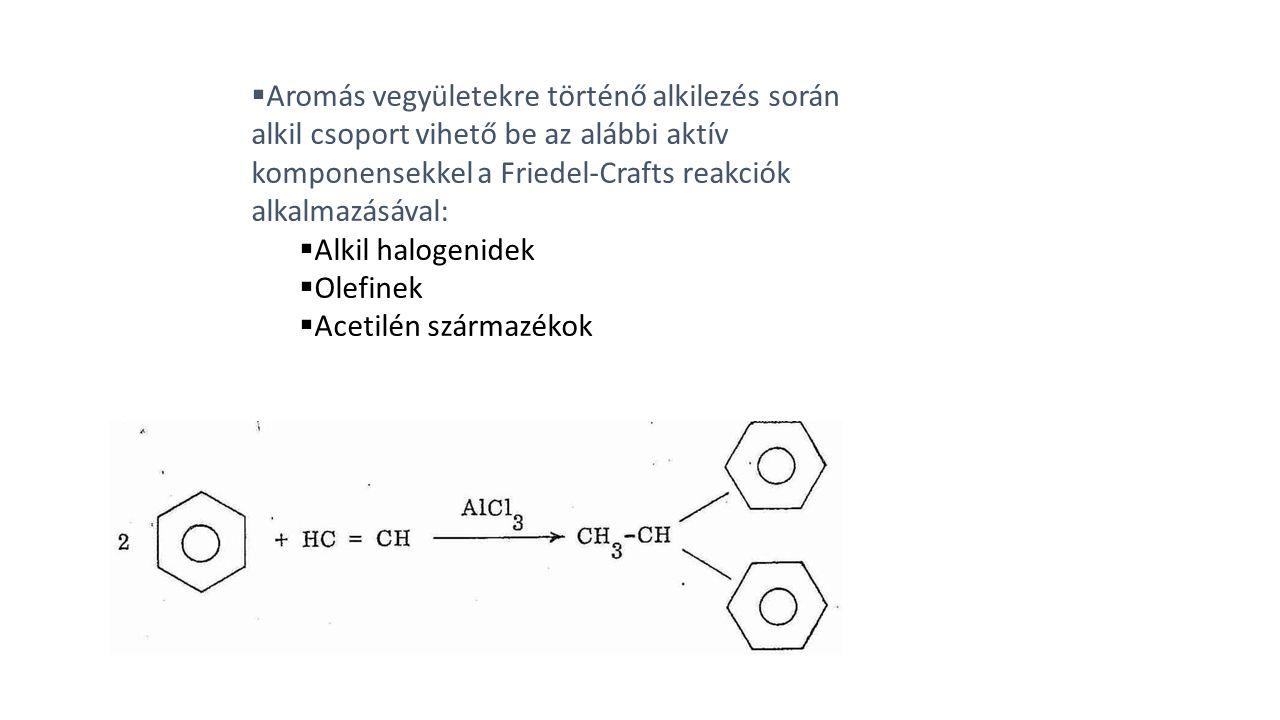  Aromás vegyületekre történő alkilezés során alkil csoport vihető be az alábbi aktív komponensekkel a Friedel-Crafts reakciók alkalmazásával:  Alkil halogenidek  Olefinek  Acetilén származékok