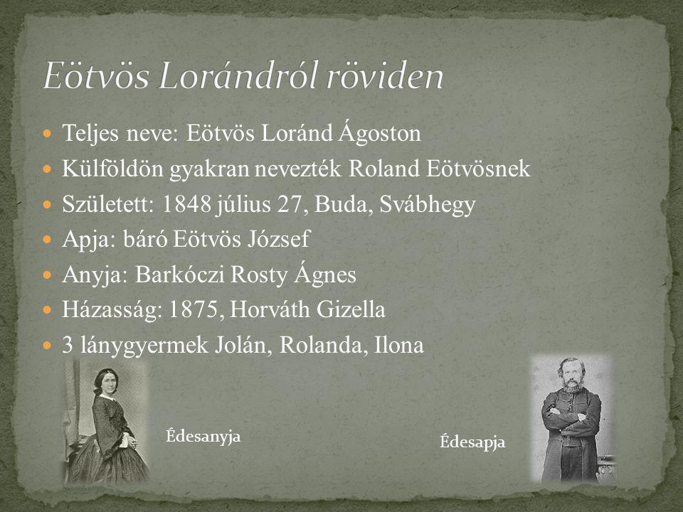 Teljes neve: Eötvös Loránd Ágoston Külföldön gyakran nevezték Roland Eötvösnek Született: 1848 július 27, Buda, Svábhegy Apja: báró Eötvös József Anyj