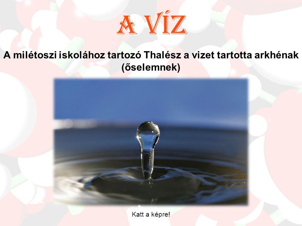 A víz A milétoszi iskolához tartozó Thalész a vizet tartotta arkhénak (őselemnek) Katt a képre!