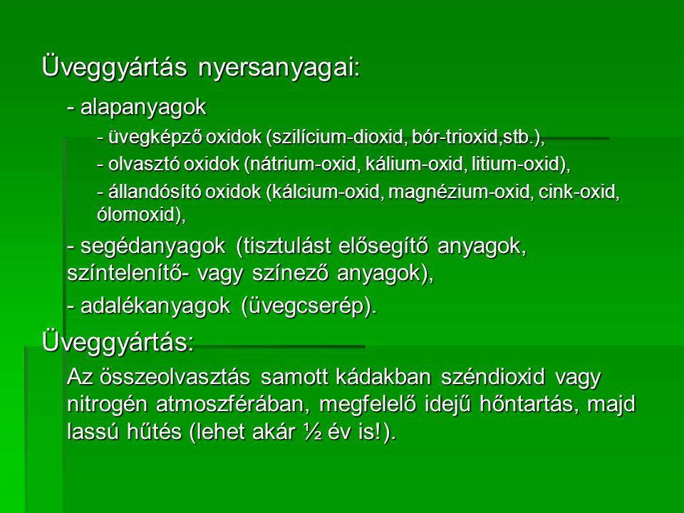 Üveggyártás nyersanyagai: - alapanyagok - üvegképző oxidok (szilícium-dioxid, bór-trioxid,stb.), - olvasztó oxidok (nátrium-oxid, kálium-oxid, litium-