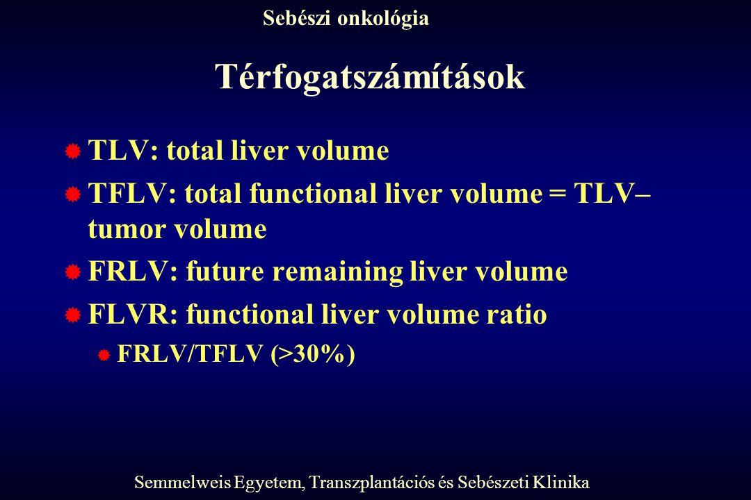 Semmelweis Egyetem, Transzplantációs és Sebészeti Klinika Sebészi onkológia Térfogatszámítások  TLV: total liver volume  TFLV: total functional liver volume = TLV– tumor volume  FRLV: future remaining liver volume  FLVR: functional liver volume ratio  FRLV/TFLV (>30%)