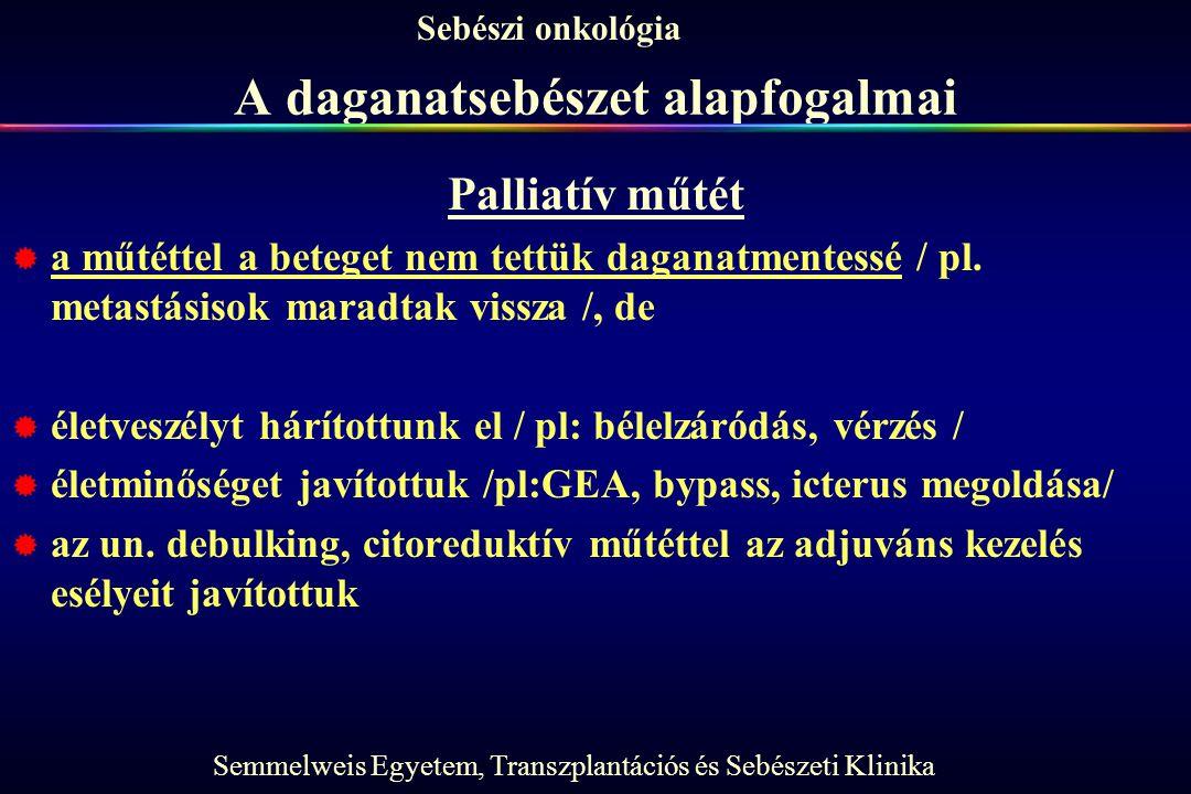 Semmelweis Egyetem, Transzplantációs és Sebészeti Klinika Sebészi onkológia A daganatsebészet alapfogalmai Palliatív műtét  a műtéttel a beteget nem tettük daganatmentessé / pl.