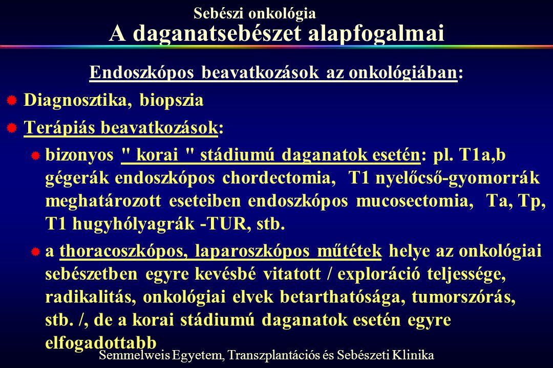Semmelweis Egyetem, Transzplantációs és Sebészeti Klinika Sebészi onkológia A daganatsebészet alapfogalmai Endoszkópos beavatkozások az onkológiában:  Diagnosztika, biopszia  Terápiás beavatkozások:  bizonyos korai stádiumú daganatok esetén: pl.