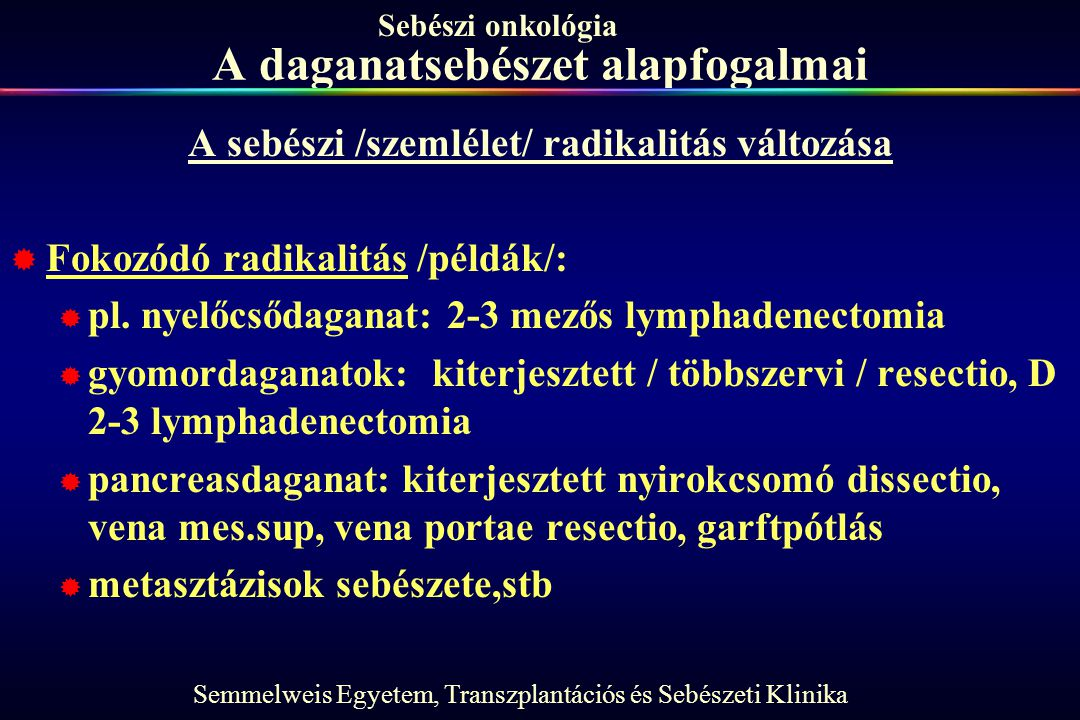 Semmelweis Egyetem, Transzplantációs és Sebészeti Klinika Sebészi onkológia A daganatsebészet alapfogalmai A sebészi /szemlélet/ radikalitás változása  Fokozódó radikalitás /példák/:  pl.