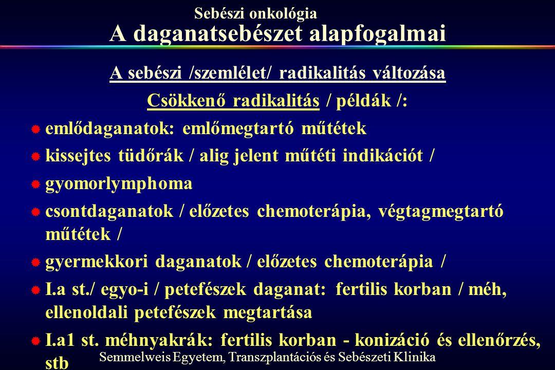 Semmelweis Egyetem, Transzplantációs és Sebészeti Klinika Sebészi onkológia A daganatsebészet alapfogalmai A sebészi /szemlélet/ radikalitás változása Csökkenő radikalitás / példák /:  emlődaganatok: emlőmegtartó műtétek  kissejtes tüdőrák / alig jelent műtéti indikációt /  gyomorlymphoma  csontdaganatok / előzetes chemoterápia, végtagmegtartó műtétek /  gyermekkori daganatok / előzetes chemoterápia /  I.a st./ egyo-i / petefészek daganat: fertilis korban / méh, ellenoldali petefészek megtartása  I.a1 st.
