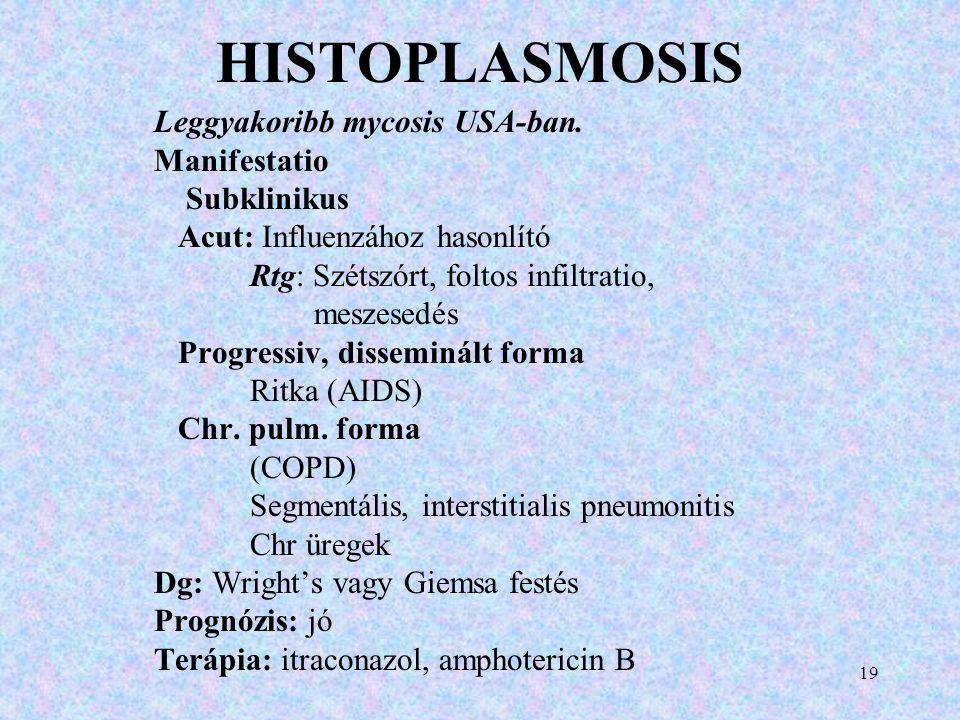 HISTOPLASMOSIS Leggyakoribb mycosis USA-ban. Manifestatio Subklinikus Acut: Influenzához hasonlító Rtg: Szétszórt, foltos infiltratio, meszesedés Prog