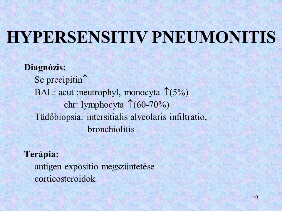 HYPERSENSITIV PNEUMONITIS Diagnózis: Se precipitin  BAL: acut :neutrophyl, monocyta  (5%) chr: lymphocyta  (60-70%) Tüdőbiopsia: intersitialis alve