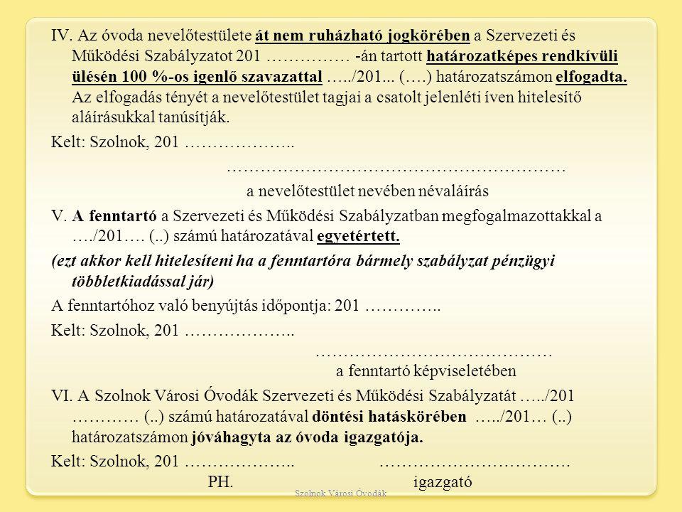 IV. Az óvoda nevelőtestülete át nem ruházható jogkörében a Szervezeti és Működési Szabályzatot 201 …………… -án tartott határozatképes rendkívüli ülésén