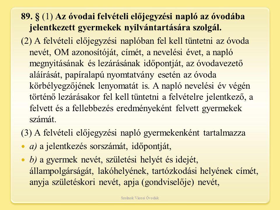 89. § (1) Az óvodai felvételi előjegyzési napló az óvodába jelentkezett gyermekek nyilvántartására szolgál. (2) A felvételi előjegyzési naplóban fel k