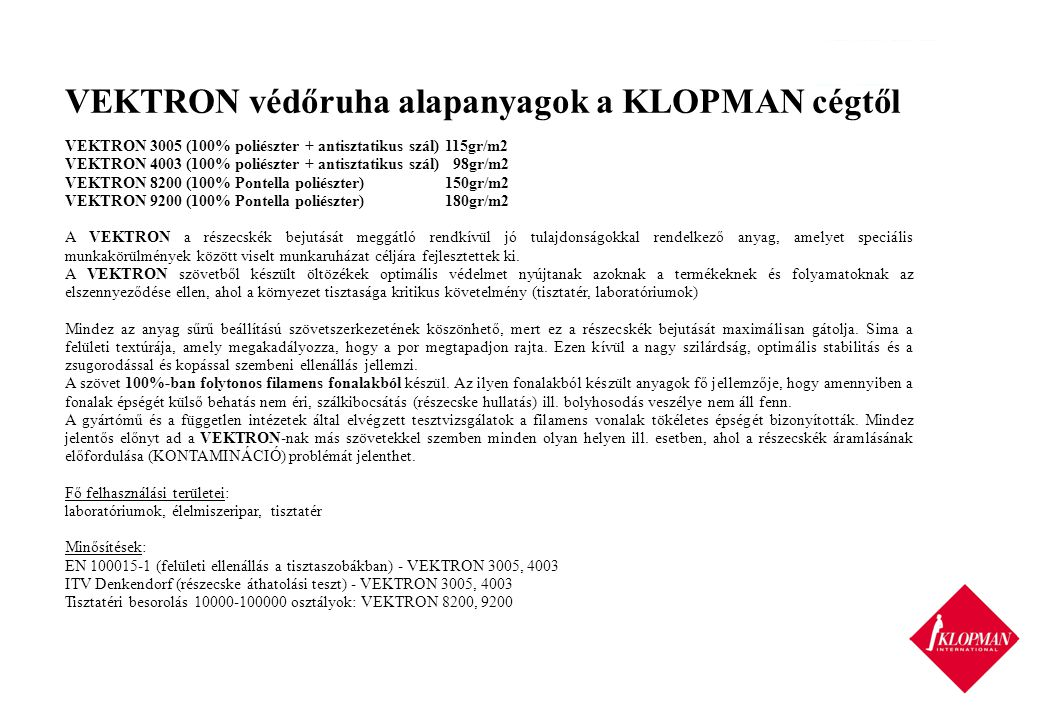 VEKTRON védőruha alapanyagok a KLOPMAN cégtől VEKTRON 3005 (100% poliészter + antisztatikus szál)115gr/m2 VEKTRON 4003 (100% poliészter + antisztatikus szál) 98gr/m2 VEKTRON 8200 (100% Pontella poliészter)150gr/m2 VEKTRON 9200 (100% Pontella poliészter)180gr/m2 A VEKTRON a részecskék bejutását meggátló rendkívül jó tulajdonságokkal rendelkező anyag, amelyet speciális munkakörülmények között viselt munkaruházat céljára fejlesztettek ki.