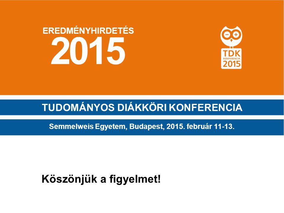 EREDMÉNYHIRDETÉS 2015 Semmelweis Egyetem, Budapest, 2015. február 11-13. TUDOMÁNYOS DIÁKKÖRI KONFERENCIA Köszönjük a figyelmet!