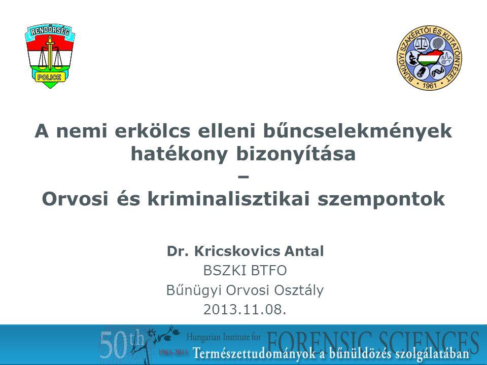 A nemi erkölcs elleni bűncselekmények hatékony bizonyítása – Orvosi és kriminalisztikai szempontok Dr. Kricskovics Antal BSZKI BTFO Bűnügyi Orvosi Osz