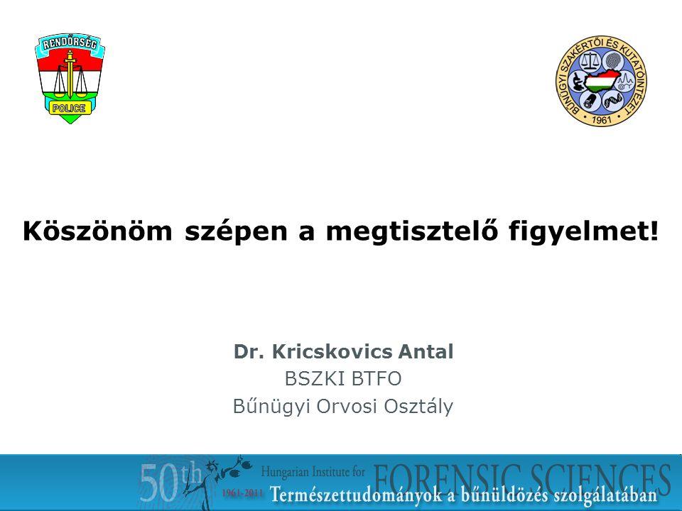 Köszönöm szépen a megtisztelő figyelmet! Dr. Kricskovics Antal BSZKI BTFO Bűnügyi Orvosi Osztály