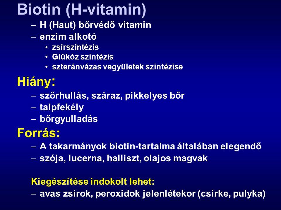Biotin (H-vitamin) –H (Haut) bőrvédő vitamin –enzim alkotó zsírszintézis Glükóz szintézis szteránvázas vegyületek szintézise Hiány : –szőrhullás, száraz, pikkelyes bőr –talpfekély –bőrgyulladás Forrás: –A takarmányok biotin-tartalma általában elegendő –szója, lucerna, halliszt, olajos magvak Kiegészítése indokolt lehet: –avas zsírok, peroxidok jelenlétekor (csirke, pulyka)