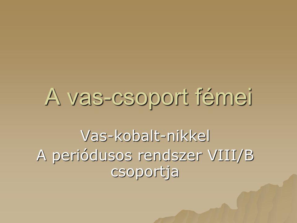 A vas-csoport fémei Vas-kobalt-nikkel A periódusos rendszer VIII/B csoportja