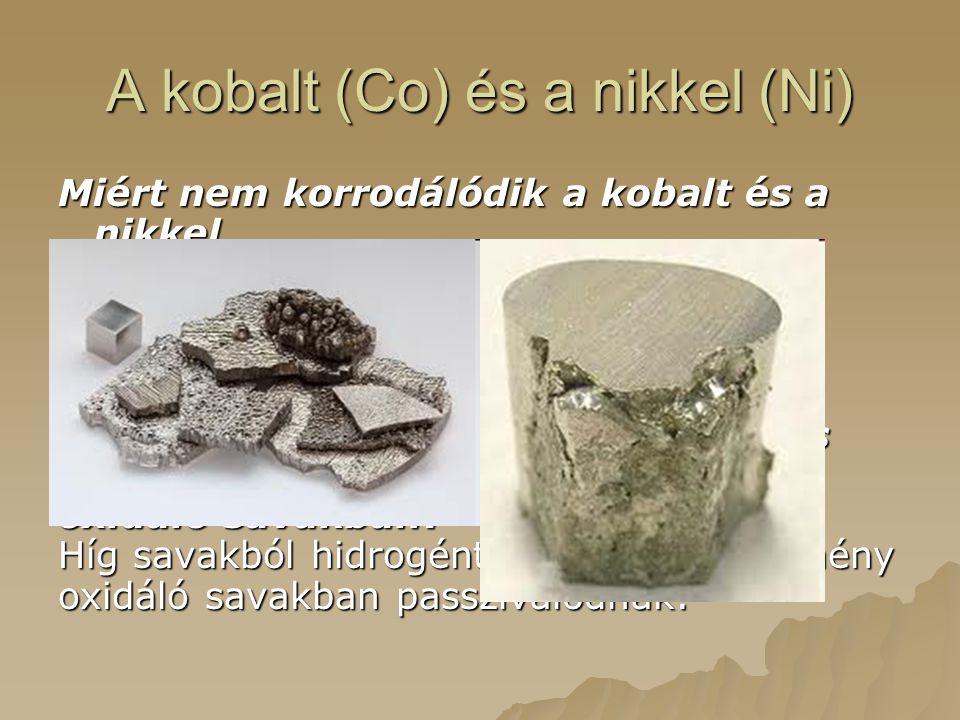 A kobalt (Co) és a nikkel (Ni) Miért nem korrodálódik a kobalt és a nikkel levegőn? A védő oxidréteg miatt. Hogyan viselkednek híg savakban és tömény