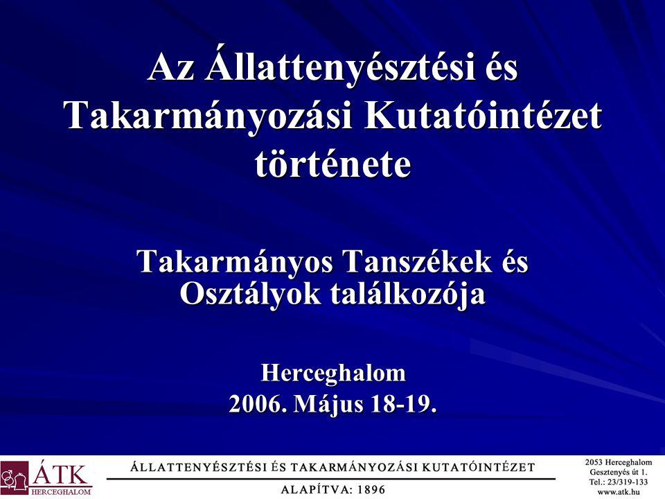 Az Állattenyésztési és Takarmányozási Kutatóintézet története Takarmányos Tanszékek és Osztályok találkozója Herceghalom 2006. Május 18-19.