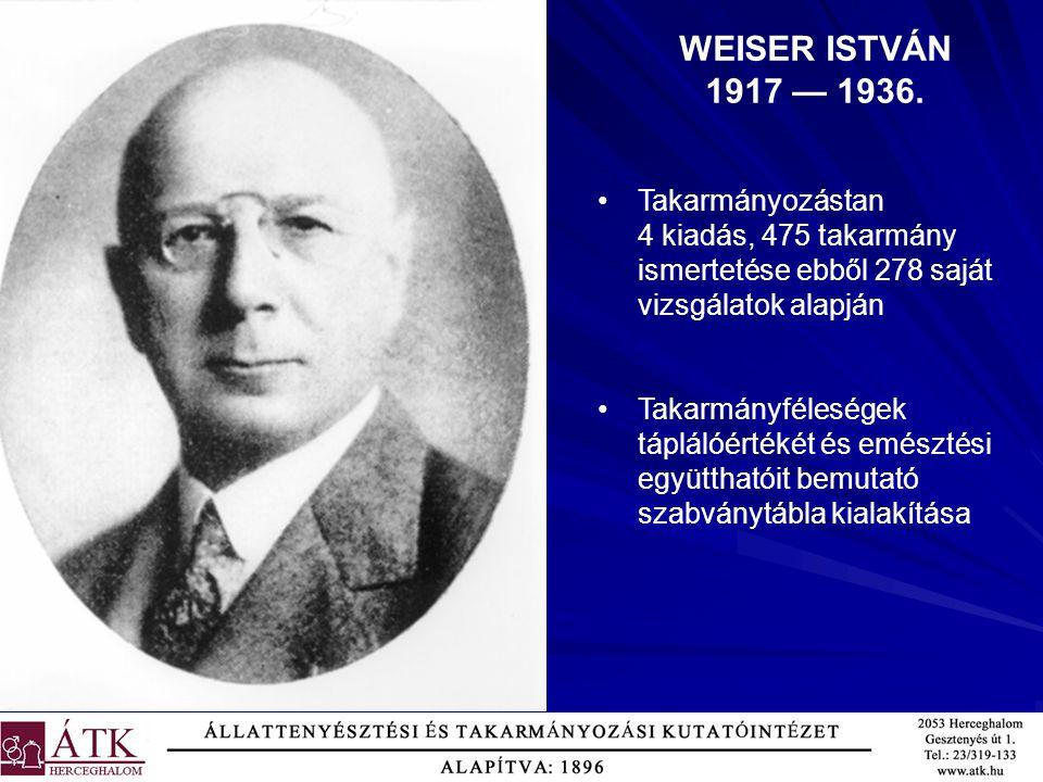 WEISER ISTVÁN 1917 — 1936. Takarmányozástan 4 kiadás, 475 takarmány ismertetése ebből 278 saját vizsgálatok alapján Takarmányféleségek táplálóértékét
