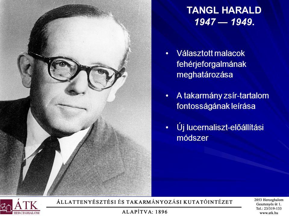 TANGL HARALD 1947 — 1949. Választott malacok fehérjeforgalmának meghatározása A takarmány zsír-tartalom fontosságának leírása Új lucernaliszt-előállít