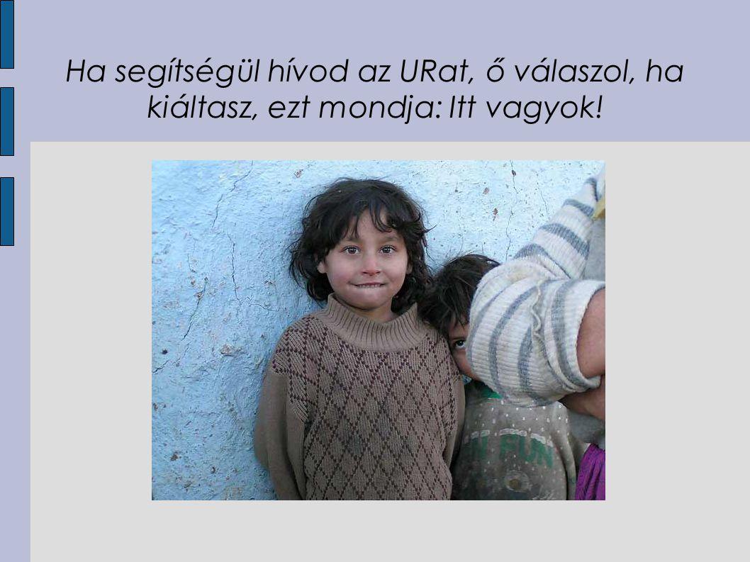 Ha segítségül hívod az URat, ő válaszol, ha kiáltasz, ezt mondja: Itt vagyok!