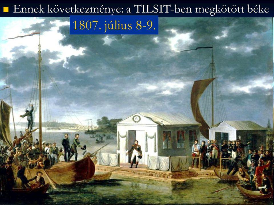 Ennek következménye: a TILSIT-ben megkötött béke Ennek következménye: a TILSIT-ben megkötött béke 1807. július 8-9.