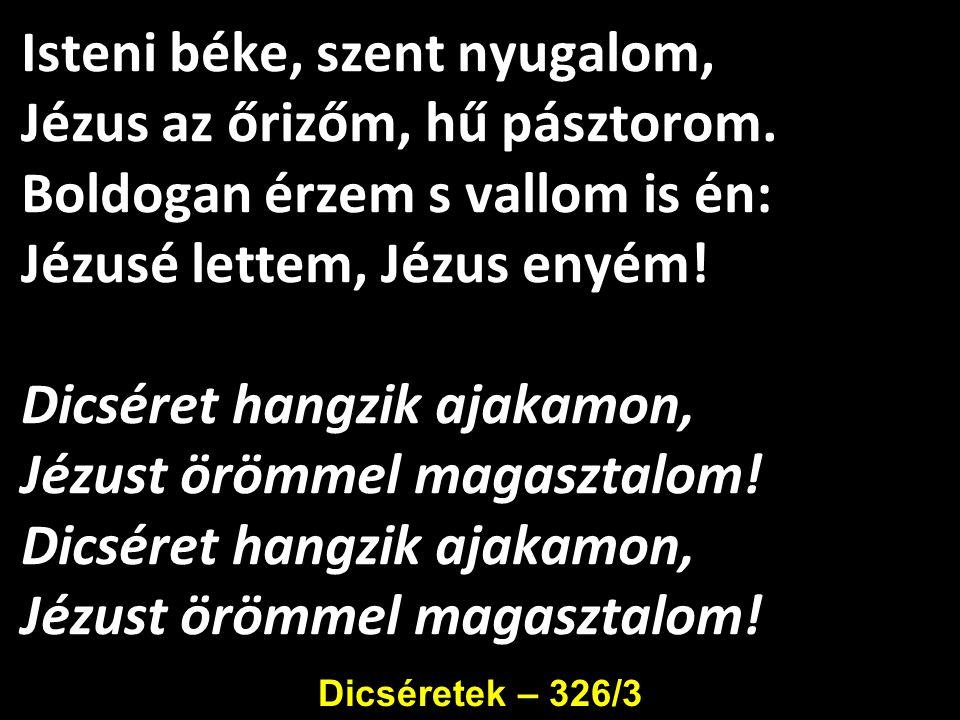 Isteni béke, szent nyugalom, Jézus az őrizőm, hű pásztorom. Boldogan érzem s vallom is én: Jézusé lettem, Jézus enyém! Dicséret hangzik ajakamon, Jézu
