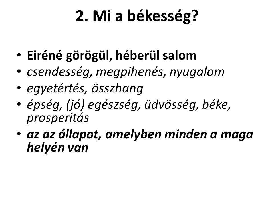 2. Mi a békesség? Eiréné görögül, héberül salom csendesség, megpihenés, nyugalom egyetértés, összhang épség, (jó) egészség, üdvösség, béke, prosperitá