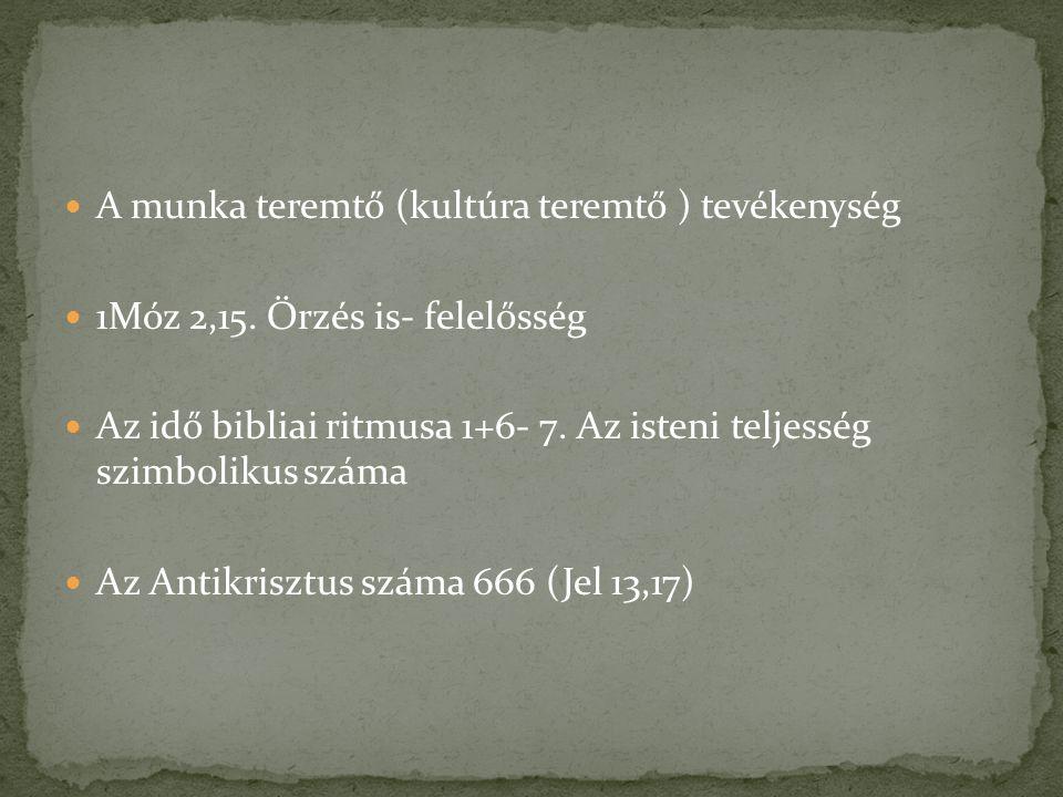 A munka teremtő (kultúra teremtő ) tevékenység 1Móz 2,15. Őrzés is- felelősség Az idő bibliai ritmusa 1+6- 7. Az isteni teljesség szimbolikus száma Az